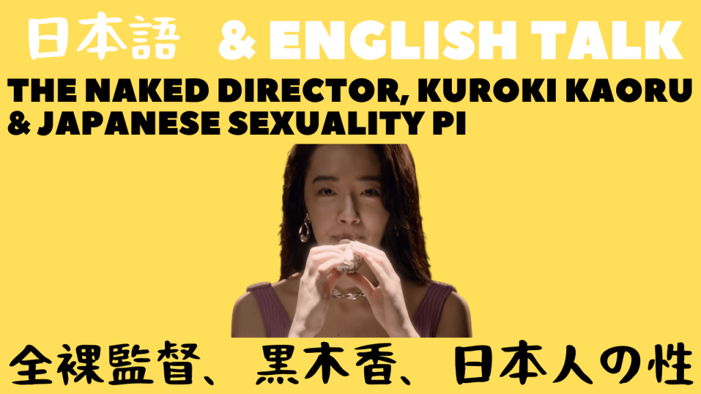 Talking in English & Japanese About The Naked Director, The Real Kaoru Kuroki And Japanese Sexuality